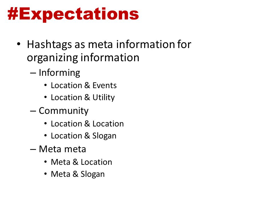 #Expectations Hashtags as meta information for organizing information – Informing Location & Events Location & Utility – Community Location & Location Location & Slogan – Meta meta Meta & Location Meta & Slogan