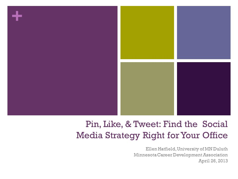 + Pin, Like, & Tweet: Find the Social Media Strategy Right for Your Office Ellen Hatfield, University of MN Duluth Minnesota Career Development Associ