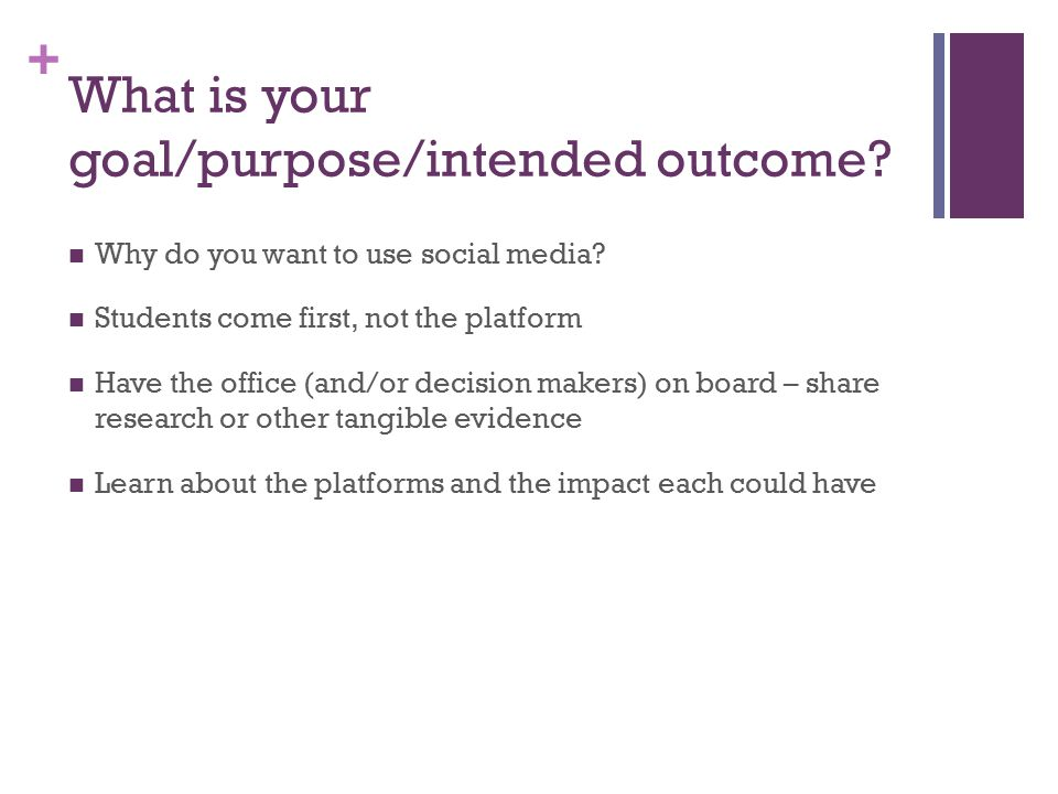 + What is your goal/purpose/intended outcome. Why do you want to use social media.
