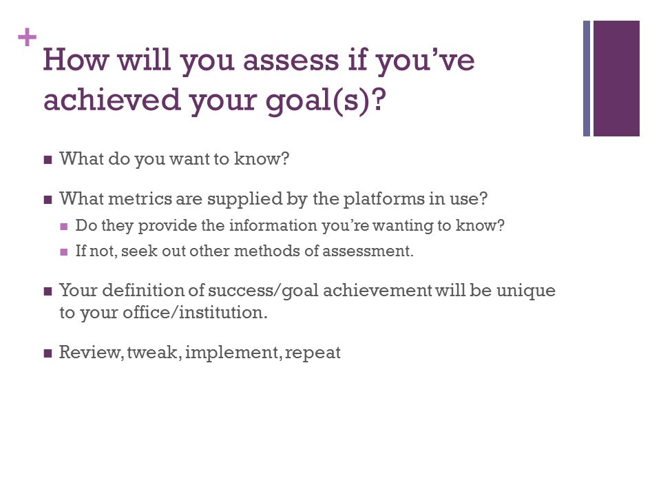 + How will you assess if you've achieved your goal(s)? What do you want to know? What metrics are supplied by the platforms in use? Do they provide th