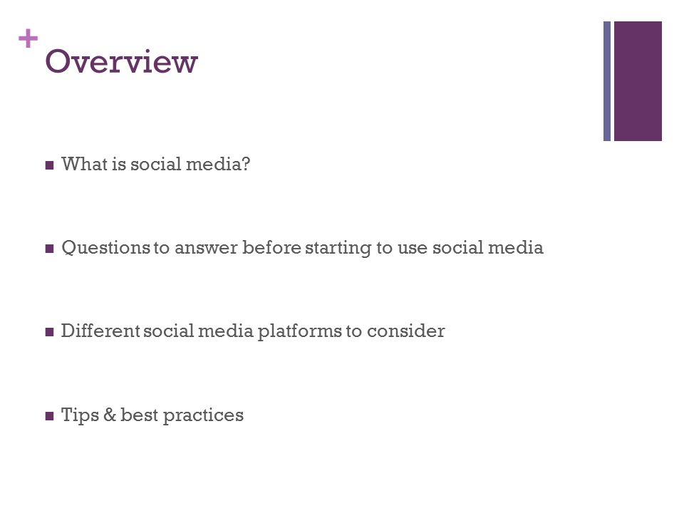 + Overview What is social media? Questions to answer before starting to use social media Different social media platforms to consider Tips & best prac