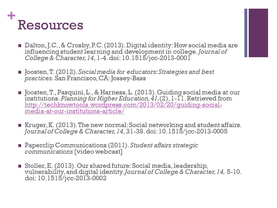 + Resources Dalton, J.C., & Crosby, P.C. (2013). Digital identity: How social media are influencing student learning and development in college. Journ