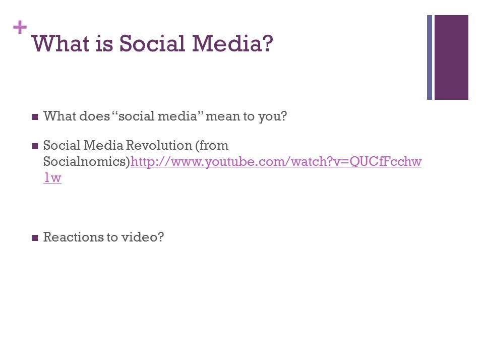 "+ What is Social Media? What does ""social media"" mean to you? Social Media Revolution (from Socialnomics)http://www.youtube.com/watch?v=QUCfFcchw 1wht"