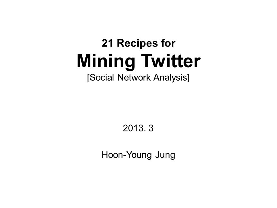 21 Recipes for Mining Twitter [Social Network Analysis] 2013. 3 Hoon-Young Jung