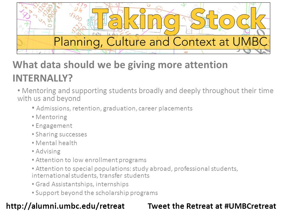 Mentoring and supporting students broadly and deeply throughout their time with us and beyond Admissions, retention, graduation, career placements Mentoring Engagement Sharing successes Mental health Advising Attention to low enrollment programs Attention to special populations: study abroad, professional students, international students, transfer students Grad Assistantships, internships Support beyond the scholarship programs http://alumni.umbc.edu/retreat Tweet the Retreat at #UMBCretreat What data should we be giving more attention INTERNALLY?