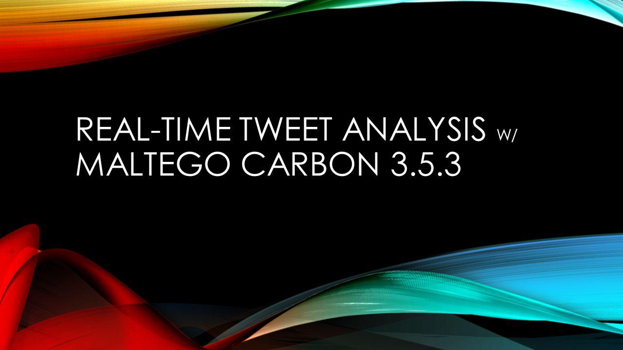 REAL-TIME TWEET ANALYSIS W/ MALTEGO CARBON 3.5.3