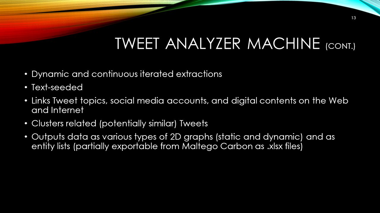 TWEET ANALYZER MACHINE (CONT.) Dynamic and continuous iterated extractions Text-seeded Links Tweet topics, social media accounts, and digital contents on the Web and Internet Clusters related (potentially similar) Tweets Outputs data as various types of 2D graphs (static and dynamic) and as entity lists (partially exportable from Maltego Carbon as.xlsx files) 13