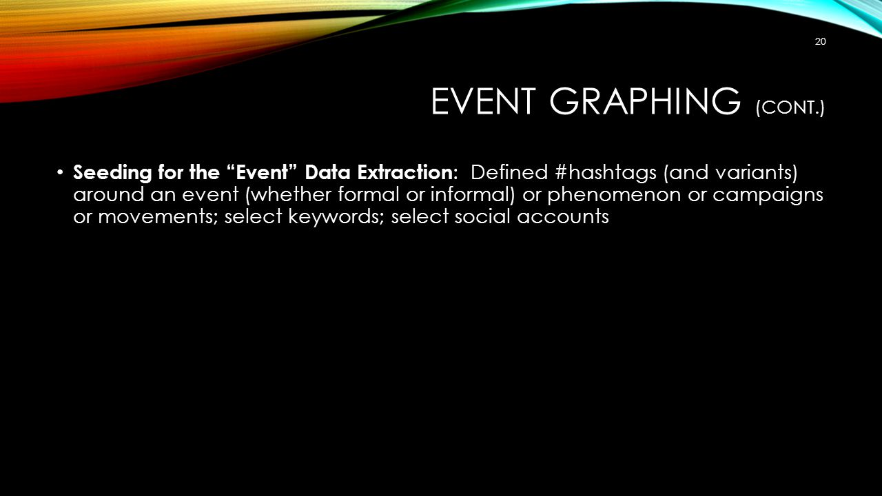 EVENT GRAPHING (CONT.) Seeding for the Event Data Extraction : Defined #hashtags (and variants) around an event (whether formal or informal) or phenomenon or campaigns or movements; select keywords; select social accounts 20