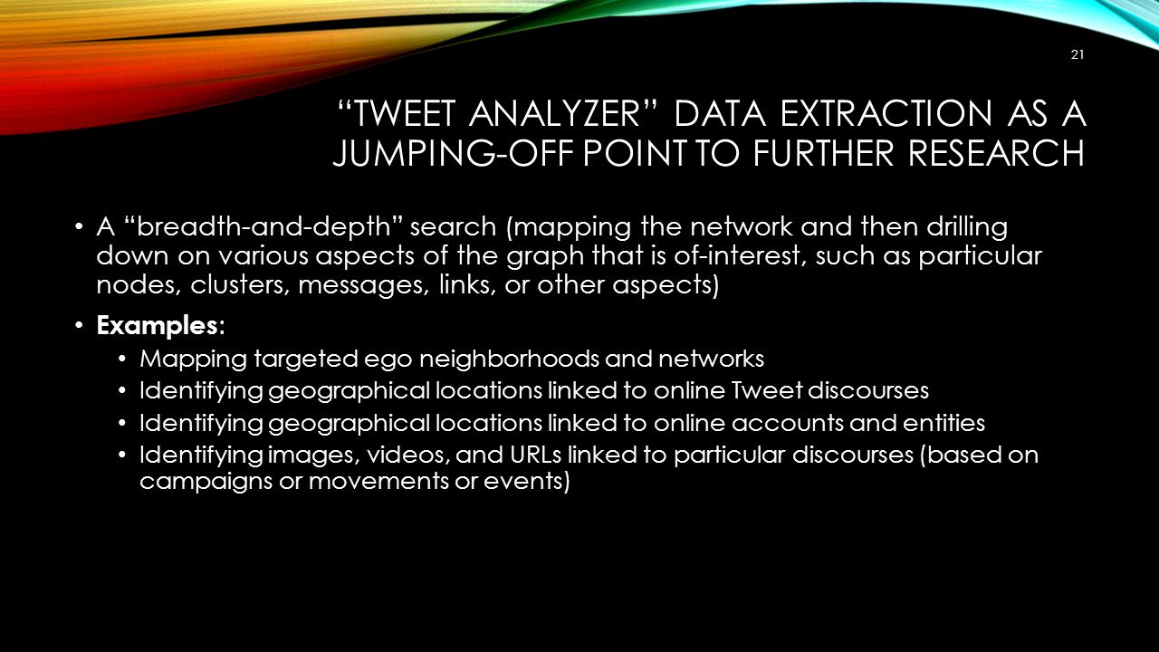 TWEET ANALYZER DATA EXTRACTION AS A JUMPING-OFF POINT TO FURTHER RESEARCH A breadth-and-depth search (mapping the network and then drilling down on various aspects of the graph that is of-interest, such as particular nodes, clusters, messages, links, or other aspects) Examples : Mapping targeted ego neighborhoods and networks Identifying geographical locations linked to online Tweet discourses Identifying geographical locations linked to online accounts and entities Identifying images, videos, and URLs linked to particular discourses (based on campaigns or movements or events) 21