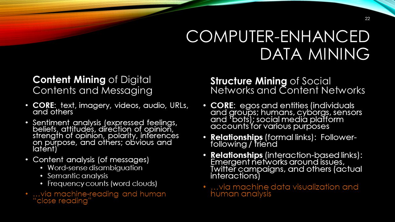COMPUTER-ENHANCED DATA MINING Content Mining of Digital Contents and Messaging CORE : text, imagery, videos, audio, URLs, and others Sentiment analysis (expressed feelings, beliefs, attitudes, direction of opinion, strength of opinion, polarity, inferences on purpose, and others; obvious and latent) Content analysis (of messages) Word-sense disambiguation Semantic analysis Frequency counts (word clouds) …via machine-reading and human close reading Structure Mining of Social Networks and Content Networks CORE : egos and entities (individuals and groups; humans, cyborgs, sensors and 'bots); social media platform accounts for various purposes Relationships (formal links): Follower- following / friend Relationships (interaction-based links): Emergent networks around issues, Twitter campaigns, and others (actual interactions) …via machine data visualization and human analysis 22