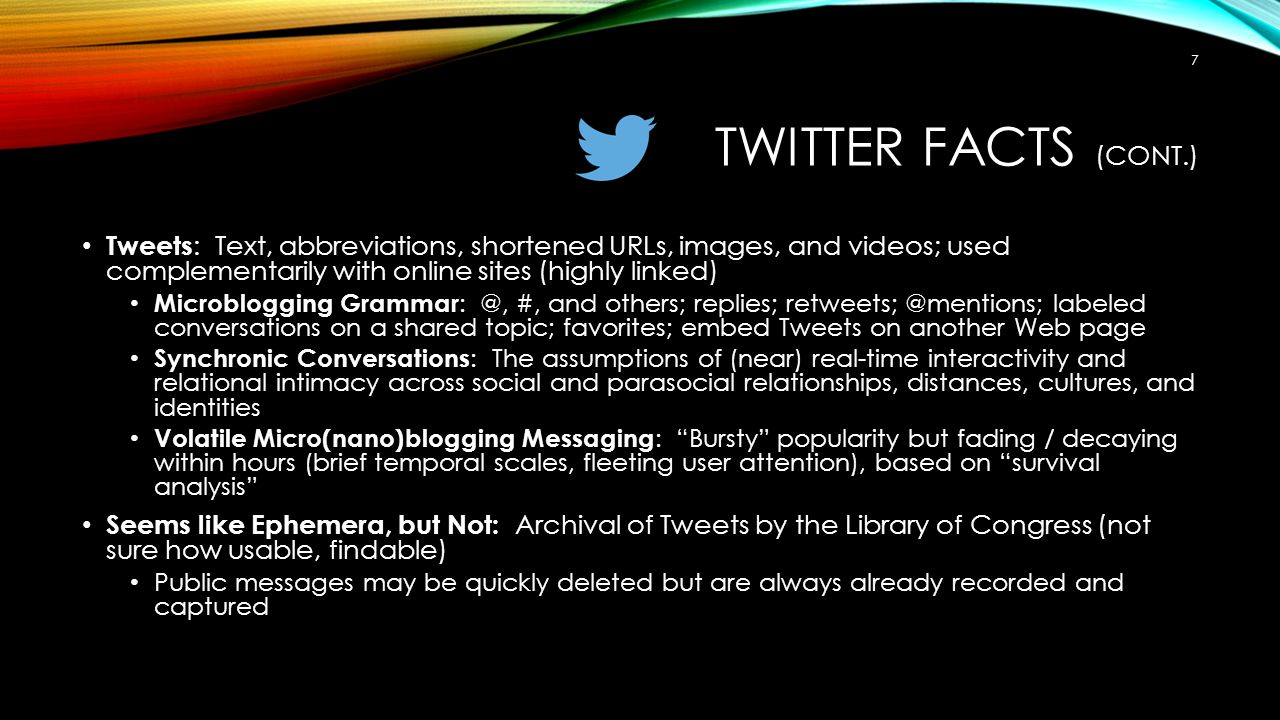 TWITTER FACTS (CONT.) Tweets : Text, abbreviations, shortened URLs, images, and videos; used complementarily with online sites (highly linked) Microblogging Grammar : @, #, and others; replies; retweets; @mentions; labeled conversations on a shared topic; favorites; embed Tweets on another Web page Synchronic Conversations : The assumptions of (near) real-time interactivity and relational intimacy across social and parasocial relationships, distances, cultures, and identities Volatile Micro(nano)blogging Messaging : Bursty popularity but fading / decaying within hours (brief temporal scales, fleeting user attention), based on survival analysis Seems like Ephemera, but Not: Archival of Tweets by the Library of Congress (not sure how usable, findable) Public messages may be quickly deleted but are always already recorded and captured 7