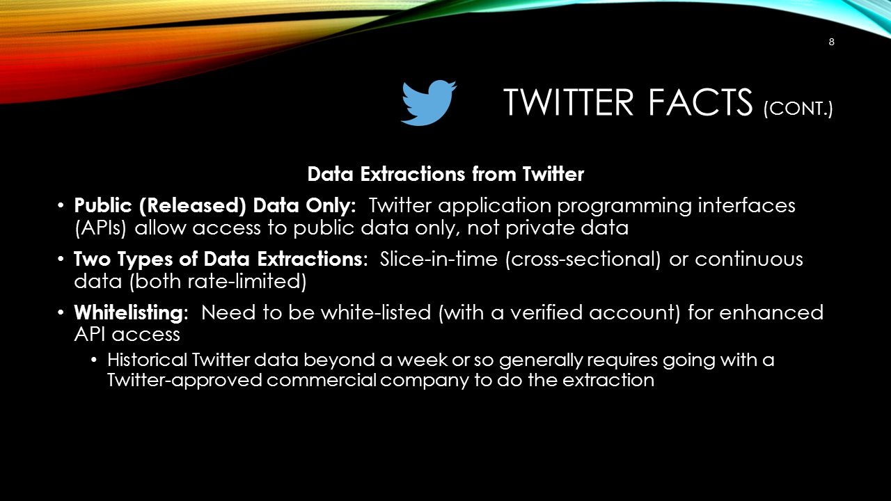 TWITTER FACTS (CONT.) Data Extractions from Twitter Public (Released) Data Only: Twitter application programming interfaces (APIs) allow access to public data only, not private data Two Types of Data Extractions : Slice-in-time (cross-sectional) or continuous data (both rate-limited) Whitelisting : Need to be white-listed (with a verified account) for enhanced API access Historical Twitter data beyond a week or so generally requires going with a Twitter-approved commercial company to do the extraction 8