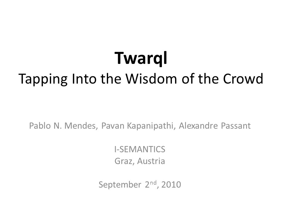 Twarql Tapping Into the Wisdom of the Crowd Pablo N. Mendes, Pavan Kapanipathi, Alexandre Passant I-SEMANTICS Graz, Austria September 2 nd, 2010