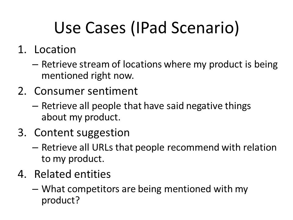 Use Cases (IPad Scenario) 1.Location – Retrieve stream of locations where my product is being mentioned right now. 2.Consumer sentiment – Retrieve all