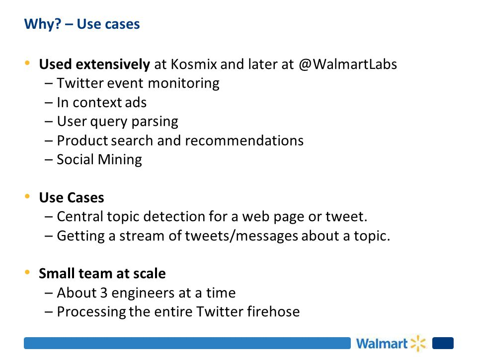 Why? – Use cases Used extensively at Kosmix and later at @WalmartLabs –Twitter event monitoring –In context ads –User query parsing –Product search an