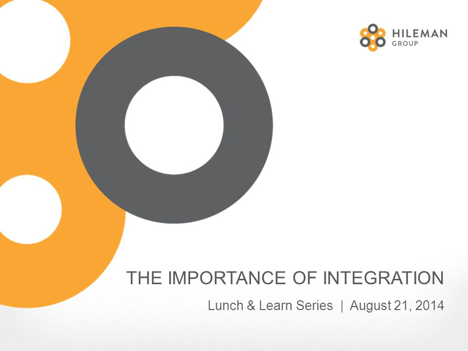 THE IMPORTANCE OF INTEGRATION Lunch & Learn Series | August 21, 2014