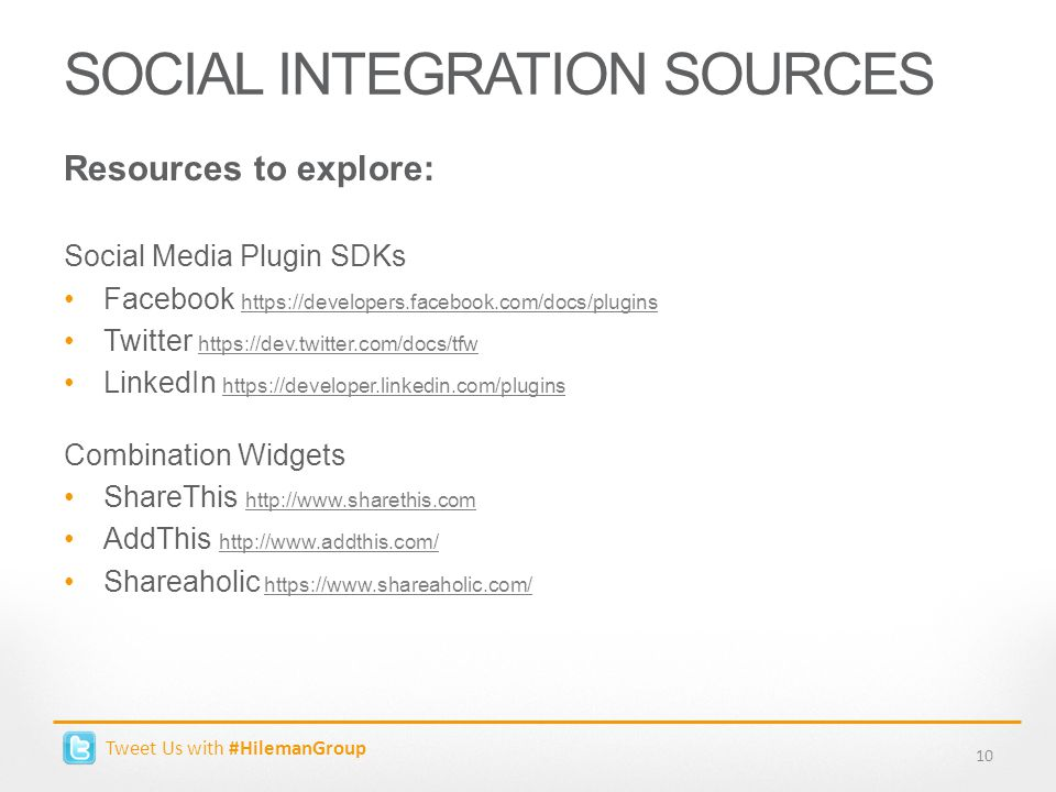 Tweet Us with #HilemanGroup SOCIAL INTEGRATION SOURCES 10 Resources to explore: Social Media Plugin SDKs Facebook https://developers.facebook.com/docs/plugins https://developers.facebook.com/docs/plugins Twitter https://dev.twitter.com/docs/tfw https://dev.twitter.com/docs/tfw LinkedIn https://developer.linkedin.com/plugins https://developer.linkedin.com/plugins Combination Widgets ShareThis http://www.sharethis.com http://www.sharethis.com AddThis http://www.addthis.com/ http://www.addthis.com/ Shareaholic https://www.shareaholic.com/https://www.shareaholic.com/