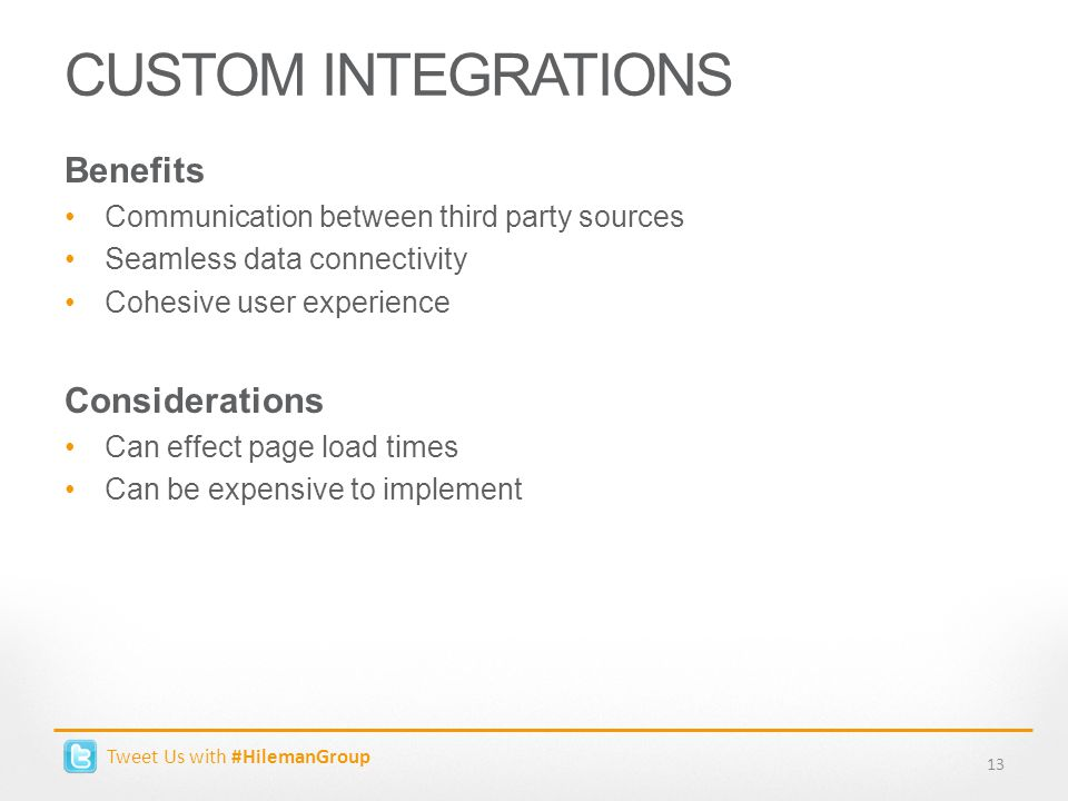 Tweet Us with #HilemanGroup CUSTOM INTEGRATIONS 13 Benefits Communication between third party sources Seamless data connectivity Cohesive user experience Considerations Can effect page load times Can be expensive to implement