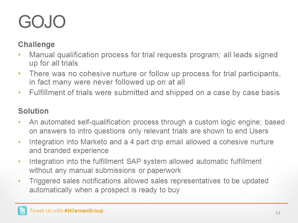 Tweet Us with #HilemanGroup GOJO 14 Challenge Manual qualification process for trial requests program; all leads signed up for all trials There was no cohesive nurture or follow up process for trial participants, in fact many were never followed up on at all Fulfillment of trials were submitted and shipped on a case by case basis Solution An automated self-qualification process through a custom logic engine; based on answers to intro questions only relevant trials are shown to end Users Integration into Marketo and a 4 part drip email allowed a cohesive nurture and branded experience Integration into the fulfillment SAP system allowed automatic fulfillment without any manual submissions or paperwork Triggered sales notifications allowed sales representatives to be updated automatically when a prospect is ready to buy