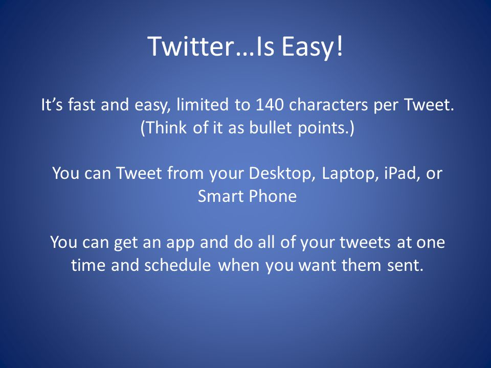 Twitter…Is Easy! It's fast and easy, limited to 140 characters per Tweet. (Think of it as bullet points.) You can Tweet from your Desktop, Laptop, iPa