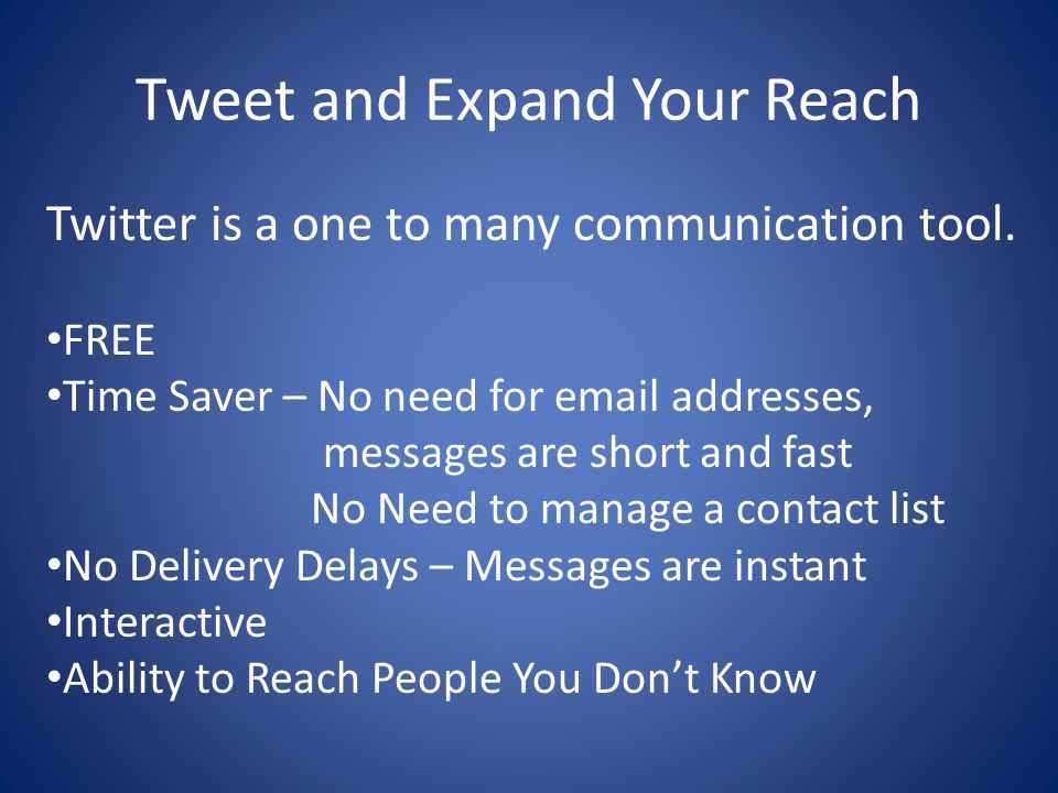Tweet and Expand Your Reach Twitter is a one to many communication tool. FREE Time Saver – No need for email addresses, messages are short and fast No