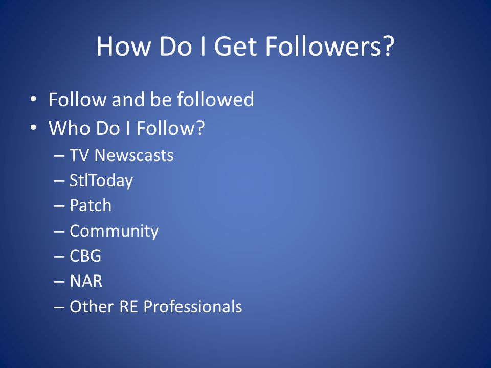 How Do I Get Followers? Follow and be followed Who Do I Follow? – TV Newscasts – StlToday – Patch – Community – CBG – NAR – Other RE Professionals