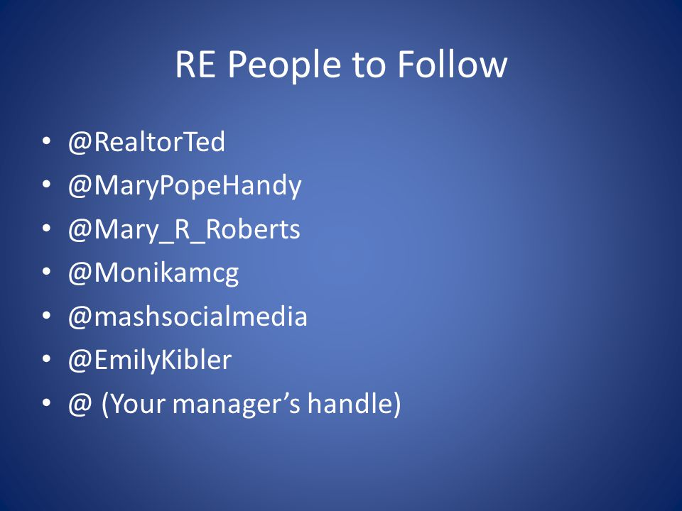 RE People to Follow @RealtorTed @MaryPopeHandy @Mary_R_Roberts @Monikamcg @mashsocialmedia @EmilyKibler @ (Your manager's handle)
