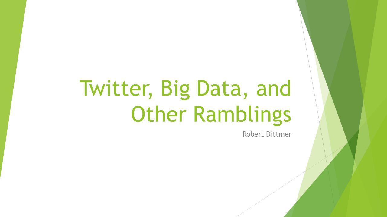 Twitter, Big Data, and Other Ramblings Robert Dittmer