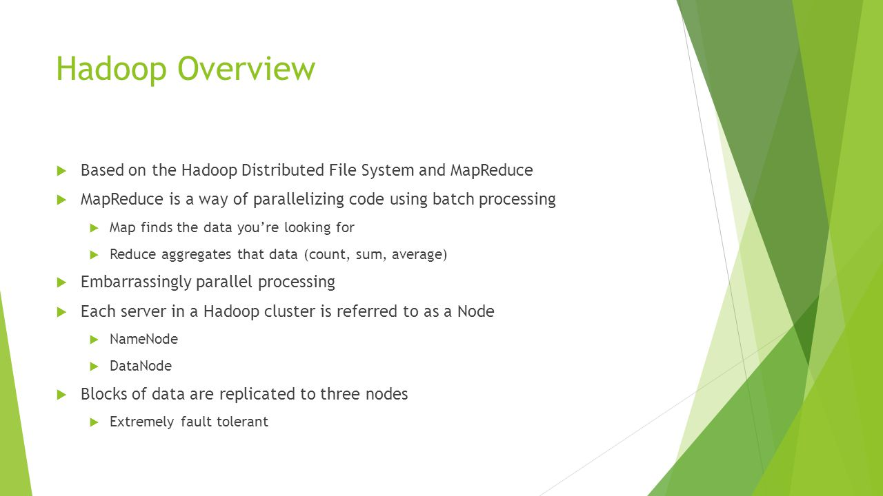 Hadoop Overview  Based on the Hadoop Distributed File System and MapReduce  MapReduce is a way of parallelizing code using batch processing  Map finds the data you're looking for  Reduce aggregates that data (count, sum, average)  Embarrassingly parallel processing  Each server in a Hadoop cluster is referred to as a Node  NameNode  DataNode  Blocks of data are replicated to three nodes  Extremely fault tolerant