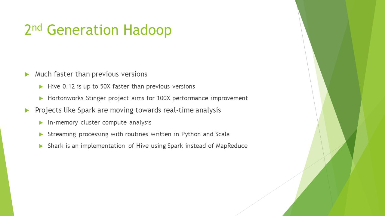 2 nd Generation Hadoop  Much faster than previous versions  Hive 0.12 is up to 50X faster than previous versions  Hortonworks Stinger project aims for 100X performance improvement  Projects like Spark are moving towards real-time analysis  In-memory cluster compute analysis  Streaming processing with routines written in Python and Scala  Shark is an implementation of Hive using Spark instead of MapReduce