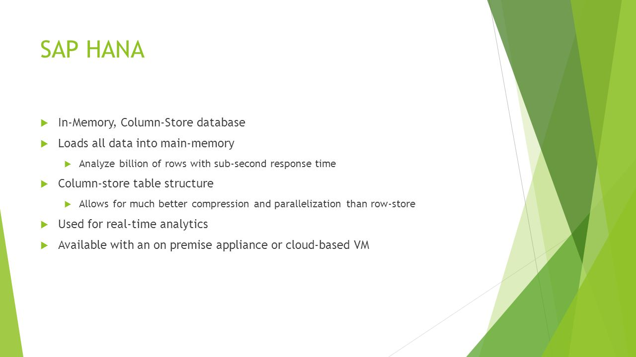 SAP HANA  In-Memory, Column-Store database  Loads all data into main-memory  Analyze billion of rows with sub-second response time  Column-store table structure  Allows for much better compression and parallelization than row-store  Used for real-time analytics  Available with an on premise appliance or cloud-based VM