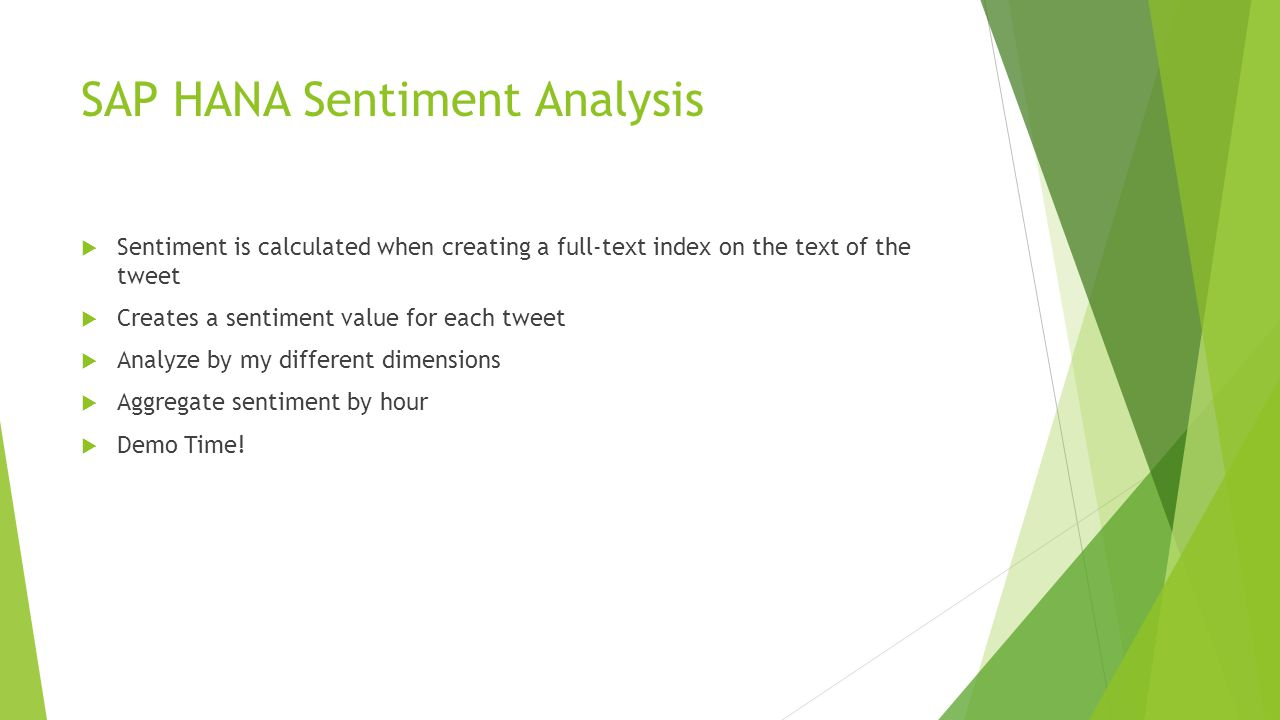 SAP HANA Sentiment Analysis  Sentiment is calculated when creating a full-text index on the text of the tweet  Creates a sentiment value for each tweet  Analyze by my different dimensions  Aggregate sentiment by hour  Demo Time!
