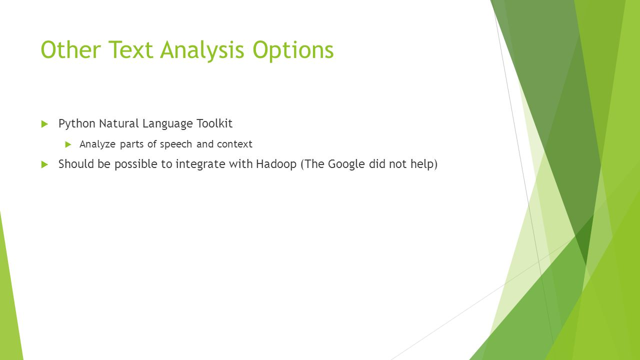 Other Text Analysis Options  Python Natural Language Toolkit  Analyze parts of speech and context  Should be possible to integrate with Hadoop (The Google did not help)