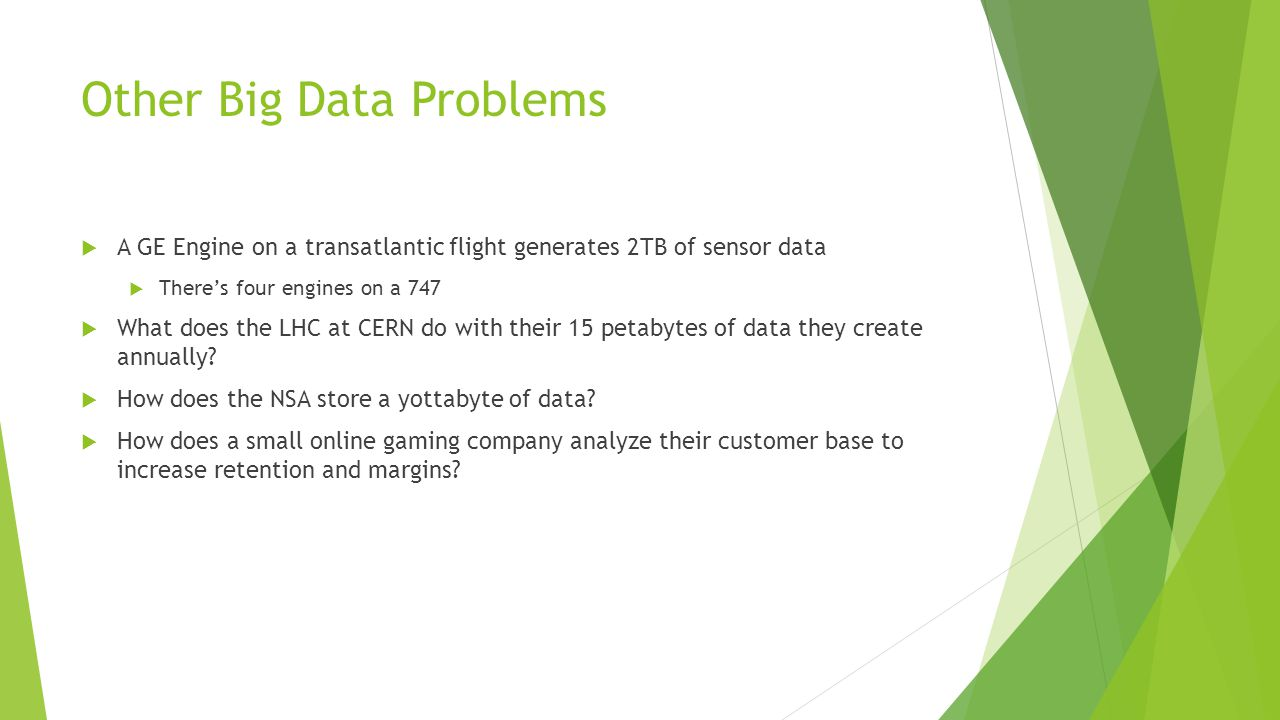 Other Big Data Problems  A GE Engine on a transatlantic flight generates 2TB of sensor data  There's four engines on a 747  What does the LHC at CERN do with their 15 petabytes of data they create annually.