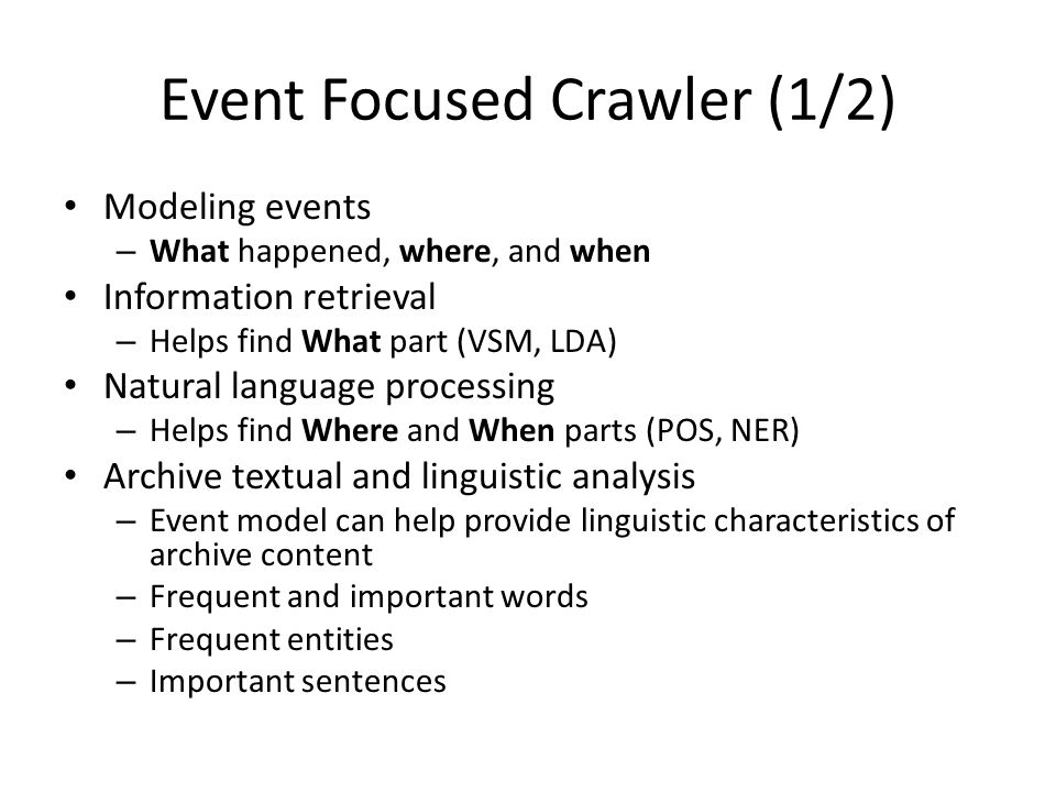 Event Focused Crawler (1/2) Modeling events – What happened, where, and when Information retrieval – Helps find What part (VSM, LDA) Natural language processing – Helps find Where and When parts (POS, NER) Archive textual and linguistic analysis – Event model can help provide linguistic characteristics of archive content – Frequent and important words – Frequent entities – Important sentences