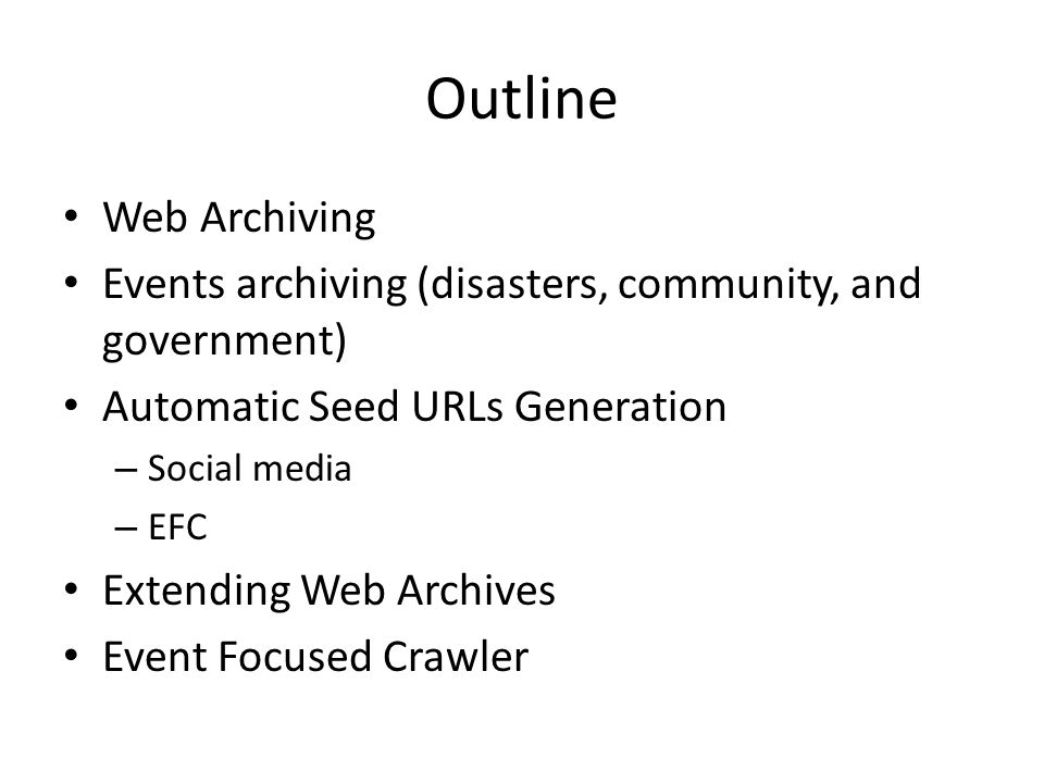 Outline Web Archiving Events archiving (disasters, community, and government) Automatic Seed URLs Generation – Social media – EFC Extending Web Archives Event Focused Crawler