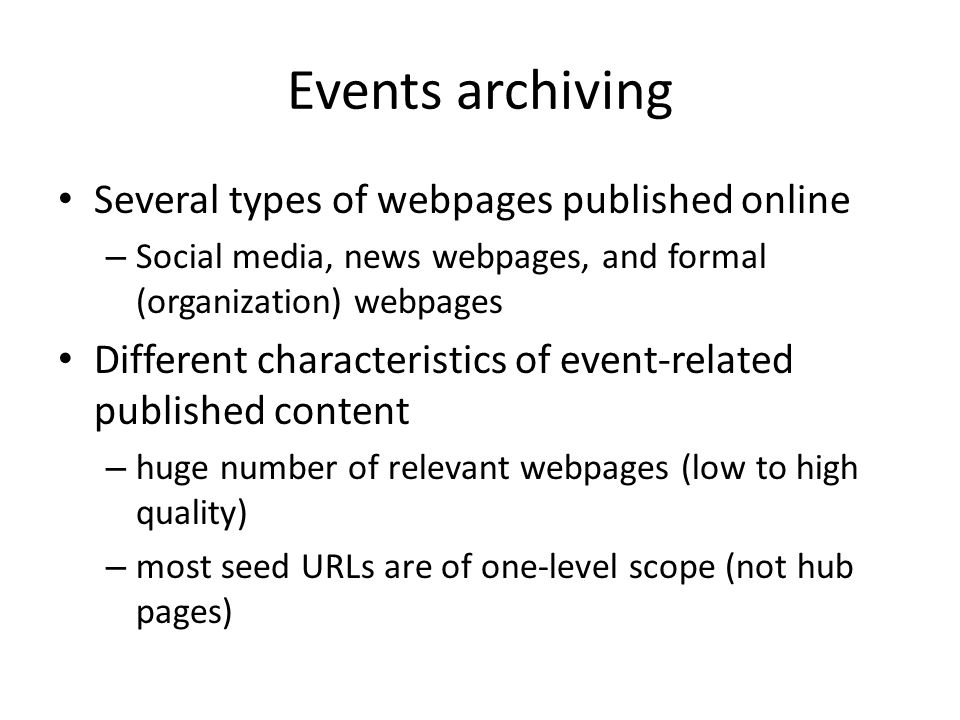 Events archiving Several types of webpages published online – Social media, news webpages, and formal (organization) webpages Different characteristics of event-related published content – huge number of relevant webpages (low to high quality) – most seed URLs are of one-level scope (not hub pages)