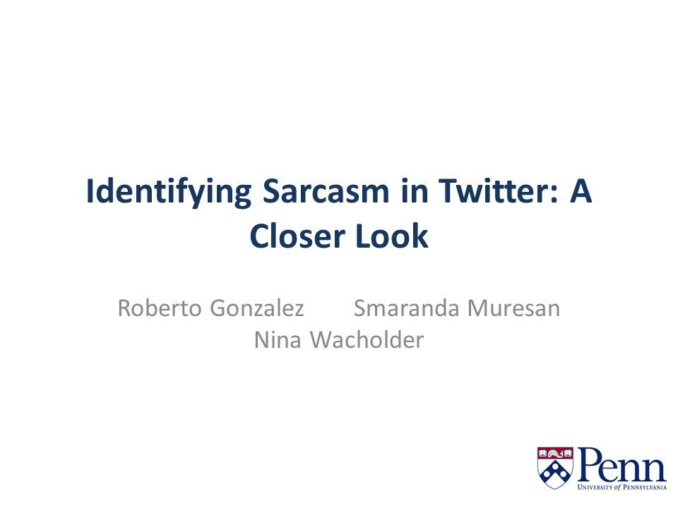 Identifying Sarcasm in Twitter: A Closer Look Roberto Gonzalez Smaranda Muresan Nina Wacholder