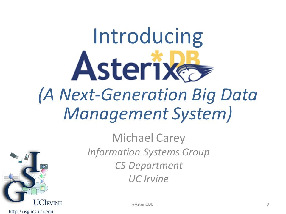 Michael Carey Information Systems Group CS Department UC Irvine Introducing (A Next-Generation Big Data Management System) 0#AsterixDB