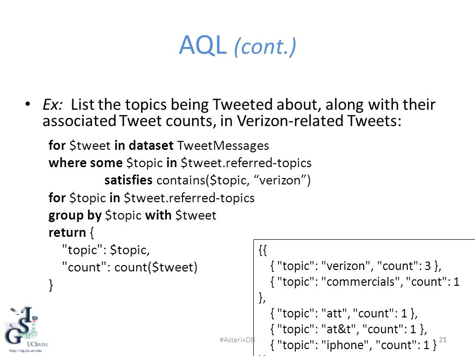 AQL (cont.) 21 Ex: List the topics being Tweeted about, along with their associated Tweet counts, in Verizon-related Tweets: for $tweet in dataset TweetMessages where some $topic in $tweet.referred-topics satisfies contains($topic, verizon ) for $topic in $tweet.referred-topics group by $topic with $tweet return { topic : $topic, count : count($tweet) } 21 {{ { topic : verizon , count : 3 }, { topic : commercials , count : 1 }, { topic : att , count : 1 }, { topic : at&t , count : 1 }, { topic : iphone , count : 1 } }} #AsterixDB