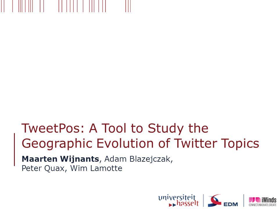 TweetPos: A Tool to Study the Geographic Evolution of Twitter Topics Maarten Wijnants, Adam Blazejczak, Peter Quax, Wim Lamotte