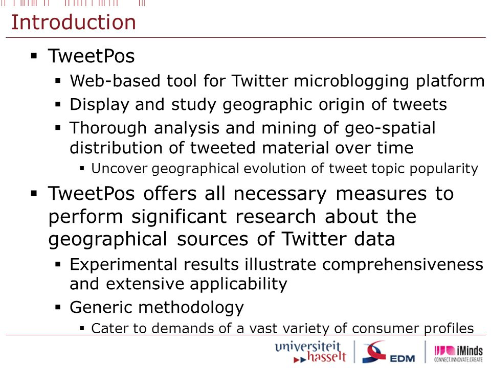 Introduction  TweetPos  Web-based tool for Twitter microblogging platform  Display and study geographic origin of tweets  Thorough analysis and mining of geo-spatial distribution of tweeted material over time  Uncover geographical evolution of tweet topic popularity  TweetPos offers all necessary measures to perform significant research about the geographical sources of Twitter data  Experimental results illustrate comprehensiveness and extensive applicability  Generic methodology  Cater to demands of a vast variety of consumer profiles