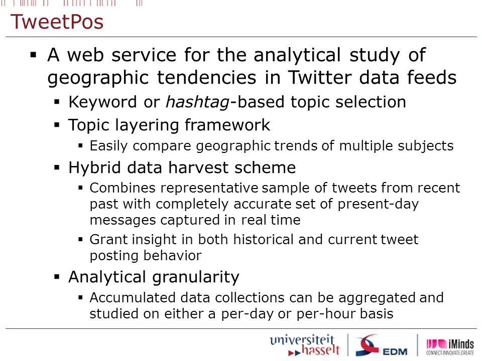 TweetPos  A web service for the analytical study of geographic tendencies in Twitter data feeds  Keyword or hashtag-based topic selection  Topic layering framework  Easily compare geographic trends of multiple subjects  Hybrid data harvest scheme  Combines representative sample of tweets from recent past with completely accurate set of present-day messages captured in real time  Grant insight in both historical and current tweet posting behavior  Analytical granularity  Accumulated data collections can be aggregated and studied on either a per-day or per-hour basis