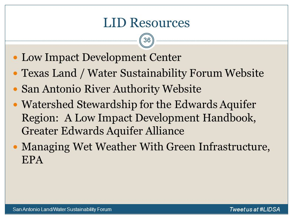LID Resources Low Impact Development Center Texas Land / Water Sustainability Forum Website San Antonio River Authority Website Watershed Stewardship for the Edwards Aquifer Region: A Low Impact Development Handbook, Greater Edwards Aquifer Alliance Managing Wet Weather With Green Infrastructure, EPA San Antonio Land/Water Sustainability Forum 36 Tweet us at #LIDSA