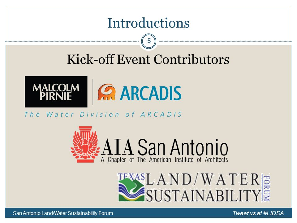 Introductions Kick-off Event Contributors San Antonio Land/Water Sustainability Forum 5 Tweet us at #LIDSA