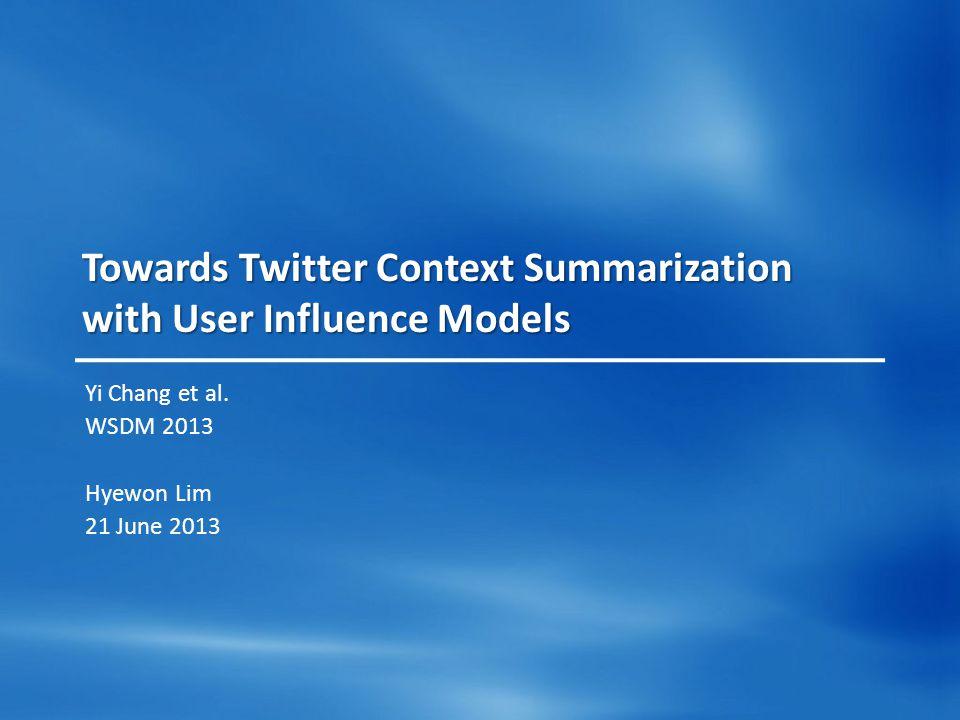 Towards Twitter Context Summarization with User Influence Models Yi Chang et al. WSDM 2013 Hyewon Lim 21 June 2013