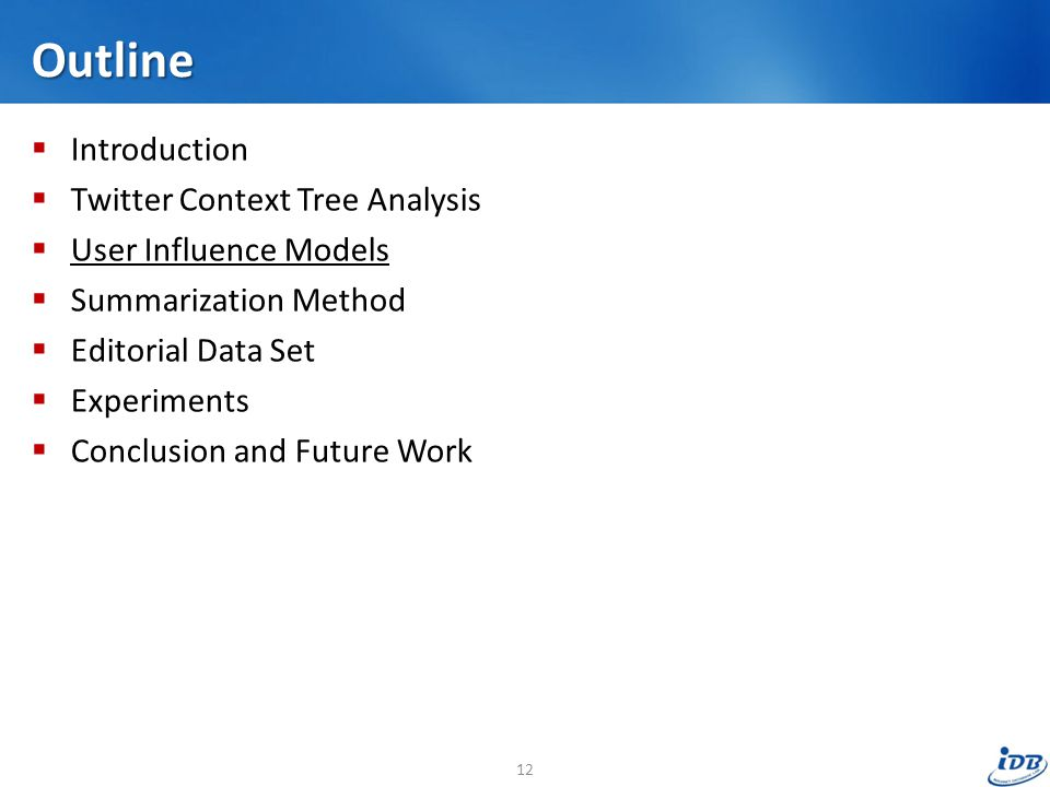 Outline  Introduction  Twitter Context Tree Analysis  User Influence Models  Summarization Method  Editorial Data Set  Experiments  Conclusion and Future Work 12