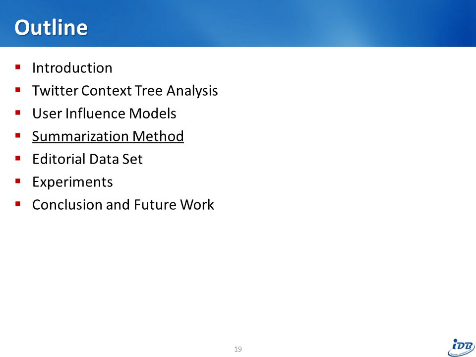 Outline  Introduction  Twitter Context Tree Analysis  User Influence Models  Summarization Method  Editorial Data Set  Experiments  Conclusion and Future Work 19