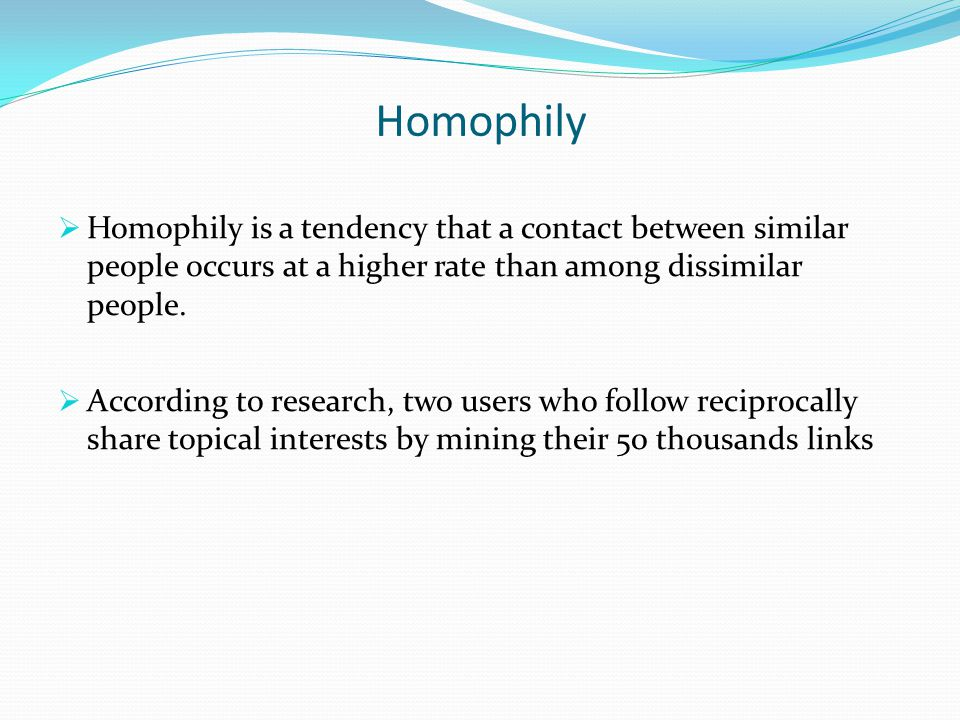 Homophily  Homophily is a tendency that a contact between similar people occurs at a higher rate than among dissimilar people.