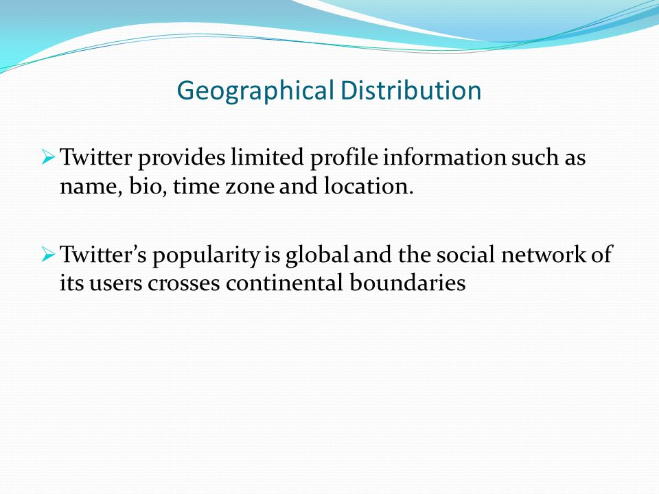 Geographical Distribution  Twitter provides limited profile information such as name, bio, time zone and location.